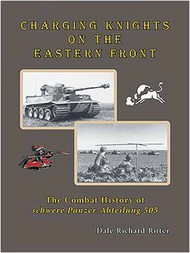 Charging Knights on the Eastern Front: Combat History of the Schwere Pz.Abt.505 - Pre-Order Item #FP104