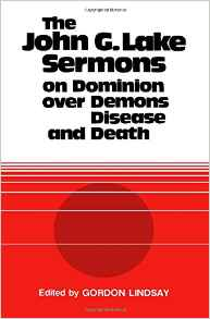 The John G. Lake Sermons on Dominion Over Demons, Disease and Death #BK175