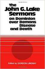 The John G. Lake Sermons on Dominion Over Demons, Disease and Death BK175